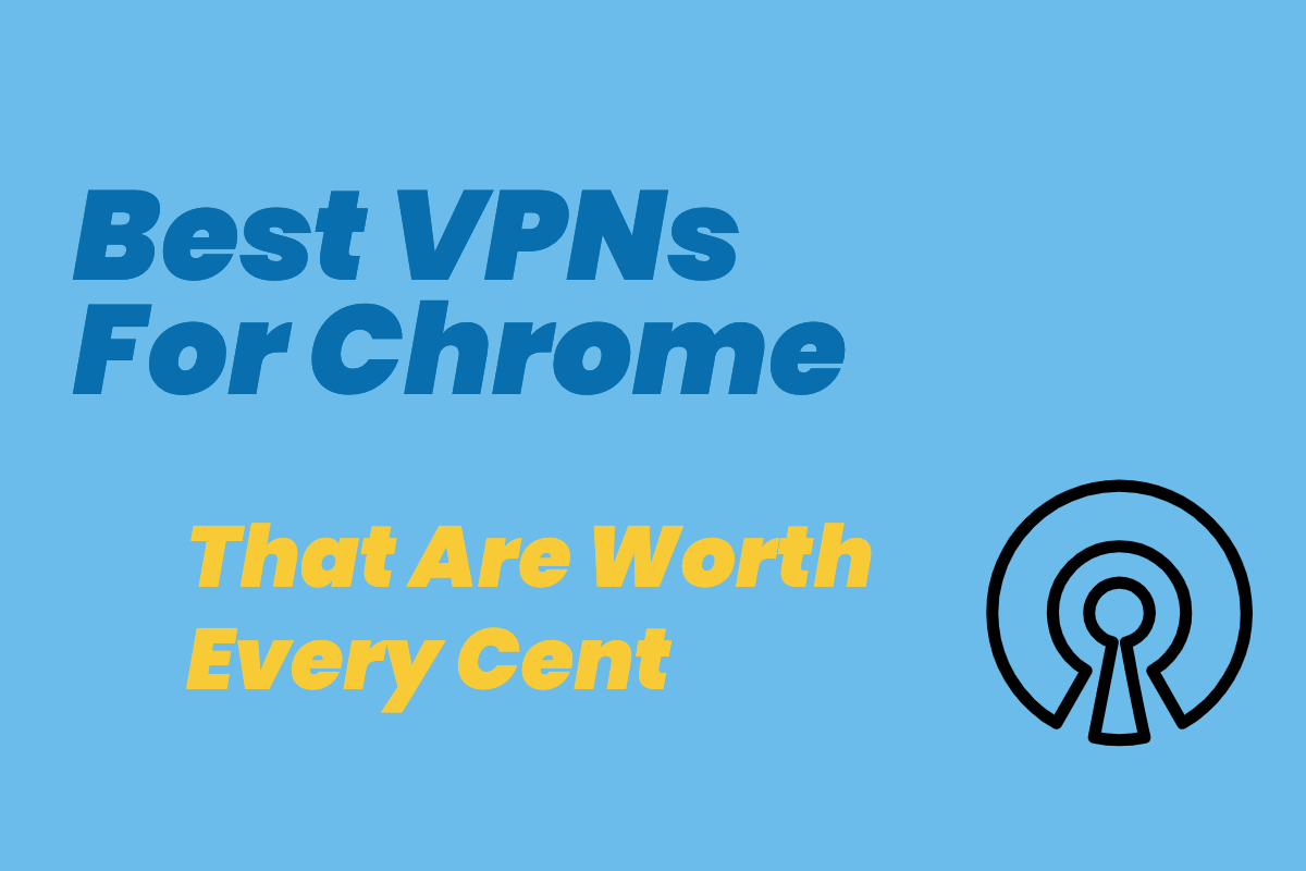 Best VPNs For Chrome Worth Every Cent (Plus A Few Free Options)